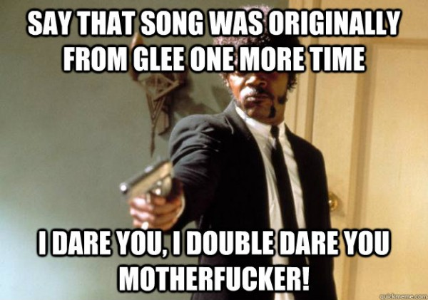 Say that song was originally from glee, I dare you...
